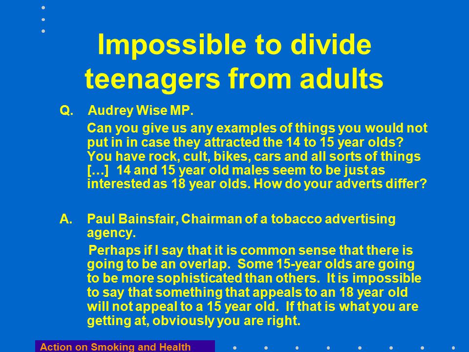 Action on Smoking and Health Impossible to divide teenagers from adults Q.