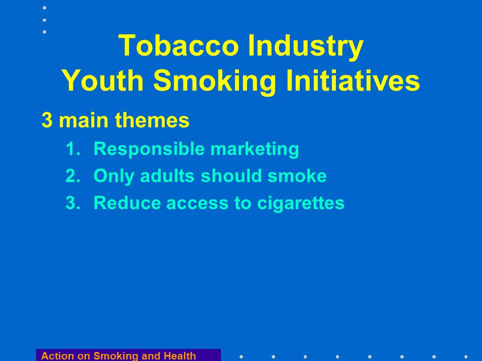 Action on Smoking and Health Tobacco Industry Youth Smoking Initiatives Excellent PR 1.Promotes laissez faire for adults 2.Plays well in the media and politics 3.Leaves critics disorientated 4.Offers links to governments 5.Impossible problem for regulators 6.AND WILL NOT WORK!
