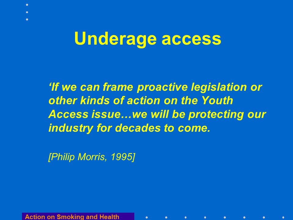 Action on Smoking and Health Underage access 'If we can frame proactive legislation or other kinds of action on the Youth Access issue…we will be protecting our industry for decades to come.