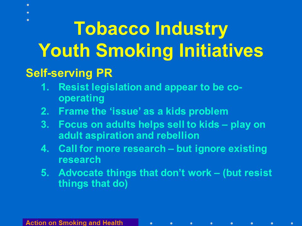 Action on Smoking and Health Tobacco Industry Youth Smoking Initiatives Self-serving PR 1.Resist legislation and appear to be co- operating 2.Frame the 'issue' as a kids problem 3.Focus on adults helps sell to kids – play on adult aspiration and rebellion 4.Call for more research – but ignore existing research 5.Advocate things that don't work – (but resist things that do)