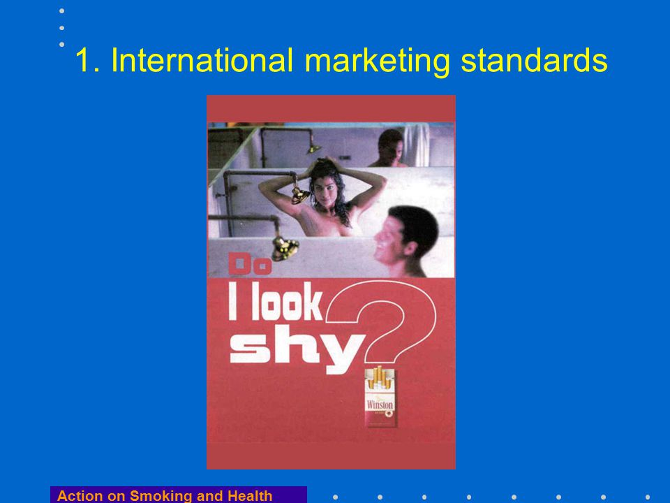 Action on Smoking and Health International marketing standards …reasonable measures should be taken to ensure that the promotion and distribution of tobacco products is: –directed at adult smokers and not at youth –consistent with the principle of informed adult choice