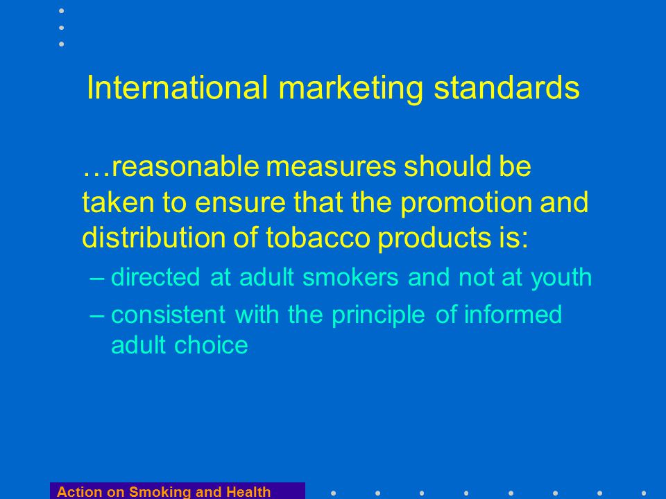 Action on Smoking and Health International marketing standards Promotional content Media usage restrictions Promotion and event standards Sampling Sponsorship Packaging