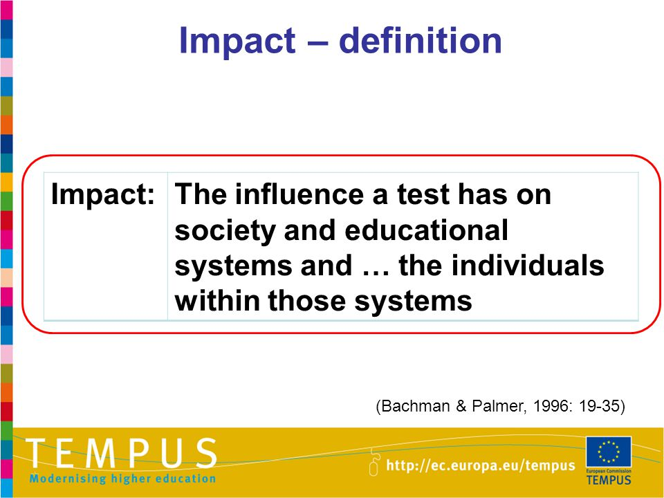 Impact – definition Impact:The influence a test has on society and educational systems and … the individuals within those systems (Bachman & Palmer, 1