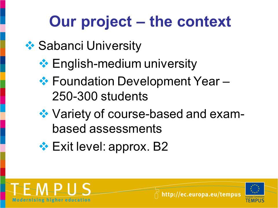 Our project – the context  Sabanci University  English-medium university  Foundation Development Year – 250-300 students  Variety of course-based