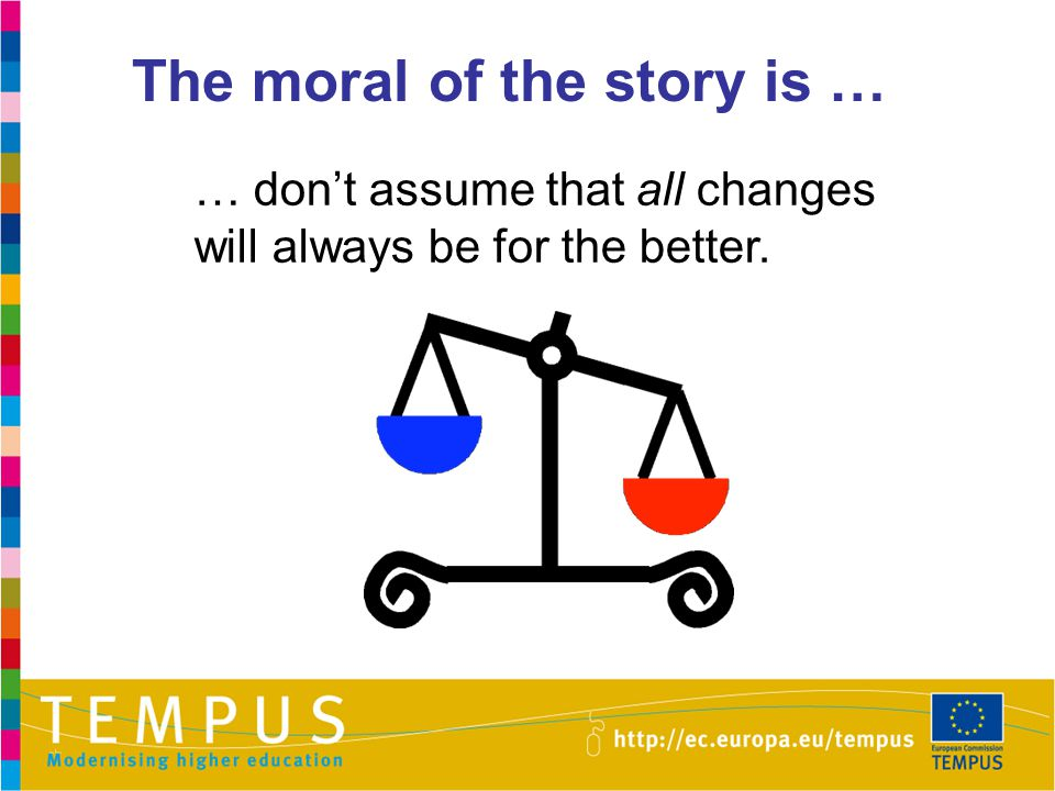 The moral of the story is … … don't assume that all changes will always be for the better.