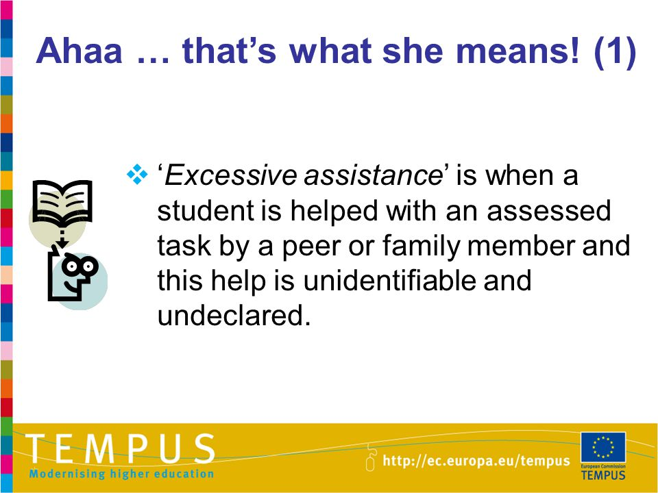 Ahaa … that's what she means! (1)  'Excessive assistance' is when a student is helped with an assessed task by a peer or family member and this help