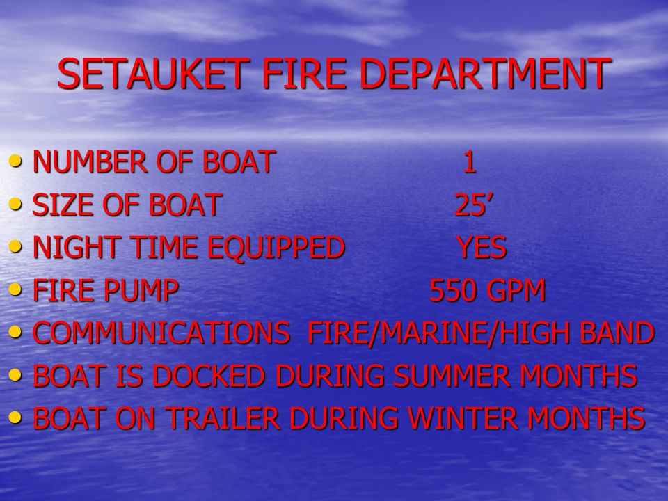 SETAUKET FIRE DEPARTMENT NUMBER OF BOAT 1 NUMBER OF BOAT 1 SIZE OF BOAT 25' SIZE OF BOAT 25' NIGHT TIME EQUIPPED YES NIGHT TIME EQUIPPED YES FIRE PUMP 550 GPM FIRE PUMP 550 GPM COMMUNICATIONS FIRE/MARINE/HIGH BAND COMMUNICATIONS FIRE/MARINE/HIGH BAND BOAT IS DOCKED DURING SUMMER MONTHS BOAT IS DOCKED DURING SUMMER MONTHS BOAT ON TRAILER DURING WINTER MONTHS BOAT ON TRAILER DURING WINTER MONTHS
