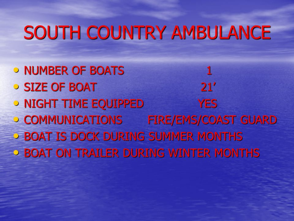 SOUTH COUNTRY AMBULANCE NUMBER OF BOATS 1 NUMBER OF BOATS 1 SIZE OF BOAT 21' SIZE OF BOAT 21' NIGHT TIME EQUIPPED YES NIGHT TIME EQUIPPED YES COMMUNICATIONS FIRE/EMS/COAST GUARD COMMUNICATIONS FIRE/EMS/COAST GUARD BOAT IS DOCK DURING SUMMER MONTHS BOAT IS DOCK DURING SUMMER MONTHS BOAT ON TRAILER DURING WINTER MONTHS BOAT ON TRAILER DURING WINTER MONTHS
