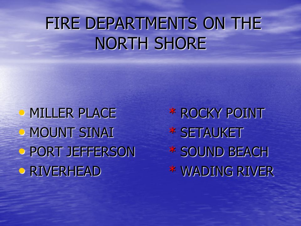 FIRE DEPARTMENTS ON THE NORTH SHORE FIRE DEPARTMENTS ON THE NORTH SHORE MILLER PLACE* ROCKY POINT MILLER PLACE* ROCKY POINT MOUNT SINAI* SETAUKET MOUNT SINAI* SETAUKET PORT JEFFERSON* SOUND BEACH PORT JEFFERSON* SOUND BEACH RIVERHEAD* WADING RIVER RIVERHEAD* WADING RIVER