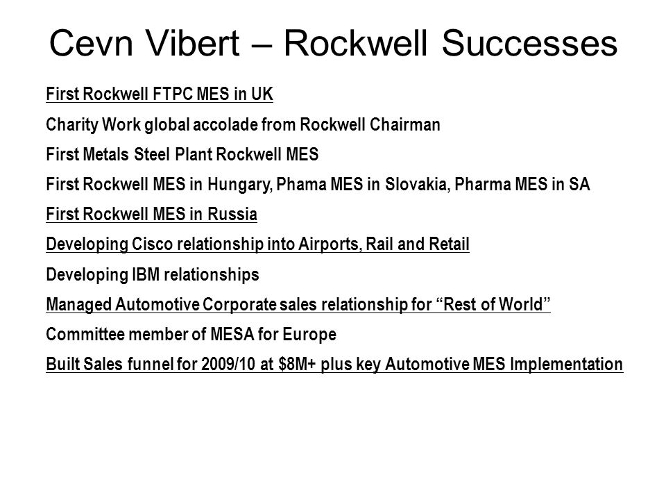 First Rockwell FTPC MES in UK Charity Work global accolade from Rockwell Chairman First Metals Steel Plant Rockwell MES First Rockwell MES in Hungary, Phama MES in Slovakia, Pharma MES in SA First Rockwell MES in Russia Developing Cisco relationship into Airports, Rail and Retail Developing IBM relationships Managed Automotive Corporate sales relationship for Rest of World Committee member of MESA for Europe Built Sales funnel for 2009/10 at $8M+ plus key Automotive MES Implementation Cevn Vibert – Rockwell Successes