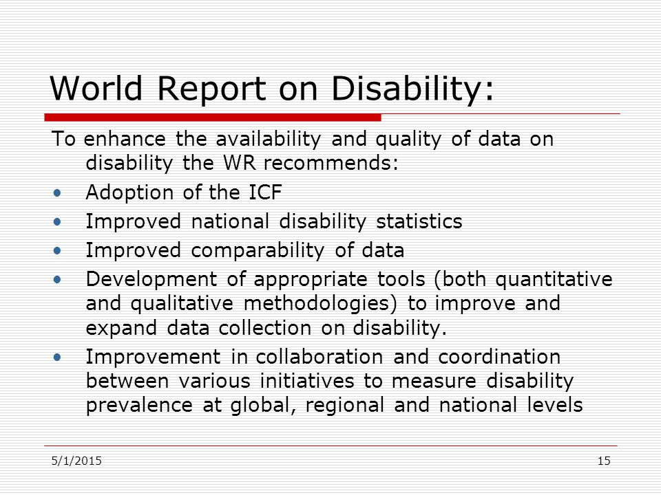 5/1/2015 World Report on Disability: To enhance the availability and quality of data on disability the WR recommends: Adoption of the ICF Improved nat