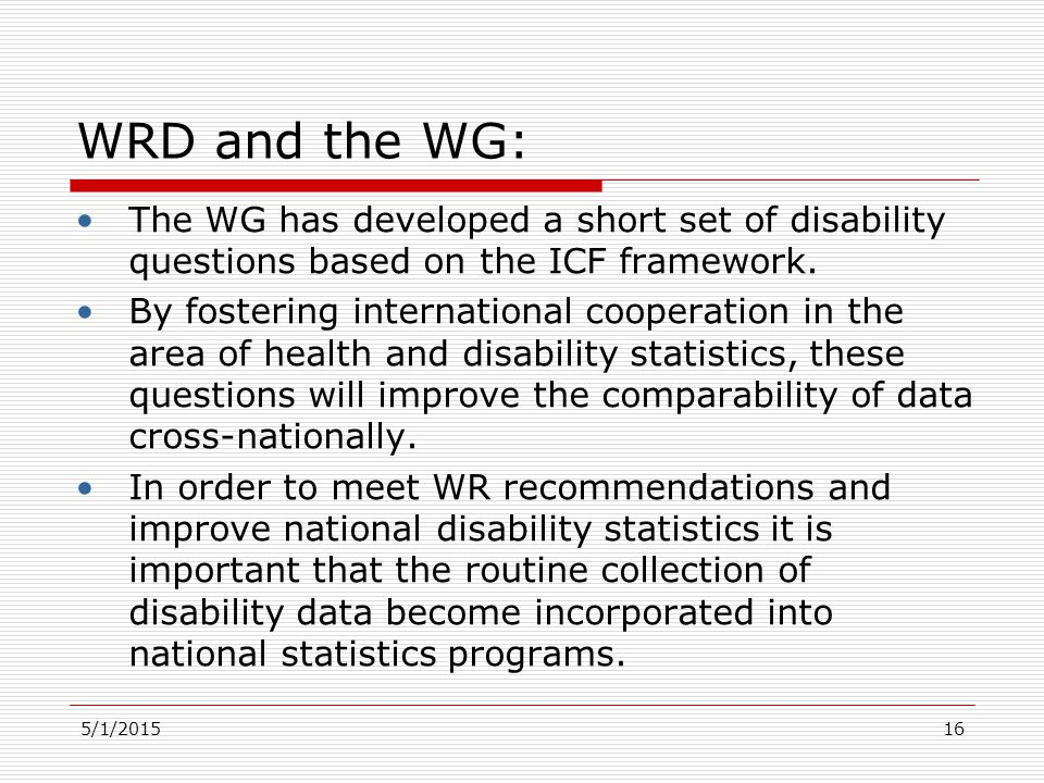 5/1/2015 WRD and the WG: The WG has developed a short set of disability questions based on the ICF framework. By fostering international cooperation i