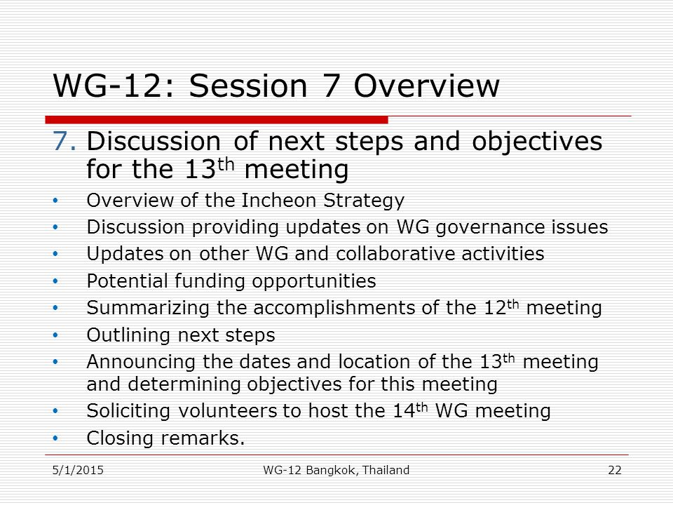 WG-12: Session 7 Overview 7.Discussion of next steps and objectives for the 13 th meeting Overview of the Incheon Strategy Discussion providing update