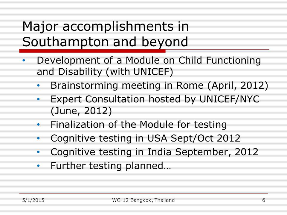 Main Objectives for 12 th meeting Present additional work on short set questions: results from further analysis of data collected during the 2010 round of Censuses Present additional work on extended set on functioning: results from further analysis of data from the US NHIS Present additional work on extended sets of questions on child disability: proposed question set of child disability measures Present additional work on extended sets of questions on environmental factors and participation: proposed set (or sets) of questions measuring environmental factors and participation 5/1/201517WG-12 Bangkok, Thailand