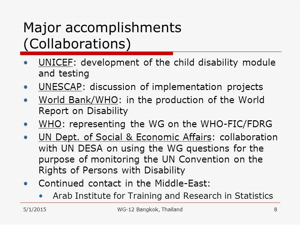 Major accomplishments (Reports) Reports completed: Disability Information from Censuses, prepared for DPOs Development of an Internationally Comparable Disability Measure for Censuses, prepared for NSOs Monitoring the UN Convention on the Rights of Persons with Disability Understanding and Interpreting Disability as Measured using the WG Short Set of Questions The Measurement of Disability: Recommendations for the 2010 Round of Censuses Development of Extended Sets of Disability Measures for Surveys 5/1/20159WG-12 Bangkok, Thailand