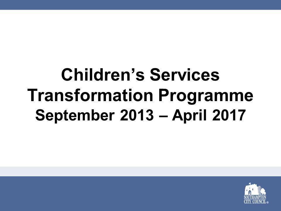 Children's Services Transformation Programme September 2013 – April 2017