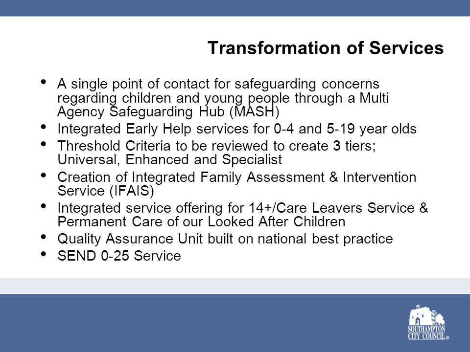 Transformation of Services A single point of contact for safeguarding concerns regarding children and young people through a Multi Agency Safeguarding Hub (MASH) Integrated Early Help services for 0-4 and 5-19 year olds Threshold Criteria to be reviewed to create 3 tiers; Universal, Enhanced and Specialist Creation of Integrated Family Assessment & Intervention Service (IFAIS) Integrated service offering for 14+/Care Leavers Service & Permanent Care of our Looked After Children Quality Assurance Unit built on national best practice SEND 0-25 Service