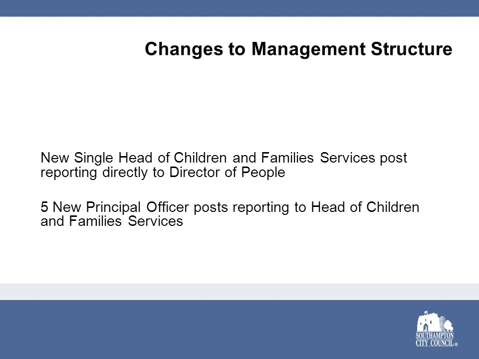 Changes to Management Structure New Single Head of Children and Families Services post reporting directly to Director of People 5 New Principal Officer posts reporting to Head of Children and Families Services