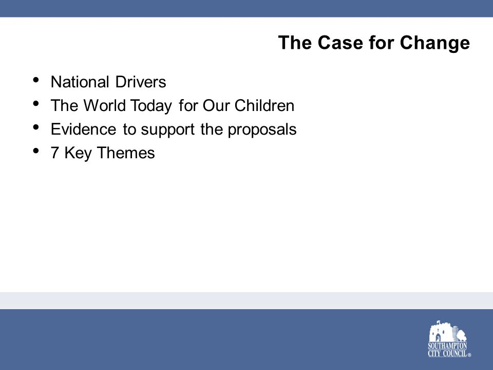 The Case for Change National Drivers The World Today for Our Children Evidence to support the proposals 7 Key Themes