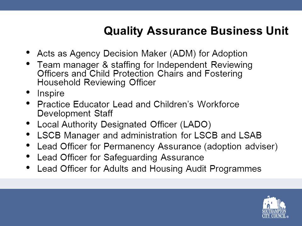 Quality Assurance Business Unit Acts as Agency Decision Maker (ADM) for Adoption Team manager & staffing for Independent Reviewing Officers and Child Protection Chairs and Fostering Household Reviewing Officer Inspire Practice Educator Lead and Children's Workforce Development Staff Local Authority Designated Officer (LADO) LSCB Manager and administration for LSCB and LSAB Lead Officer for Permanency Assurance (adoption adviser) Lead Officer for Safeguarding Assurance Lead Officer for Adults and Housing Audit Programmes