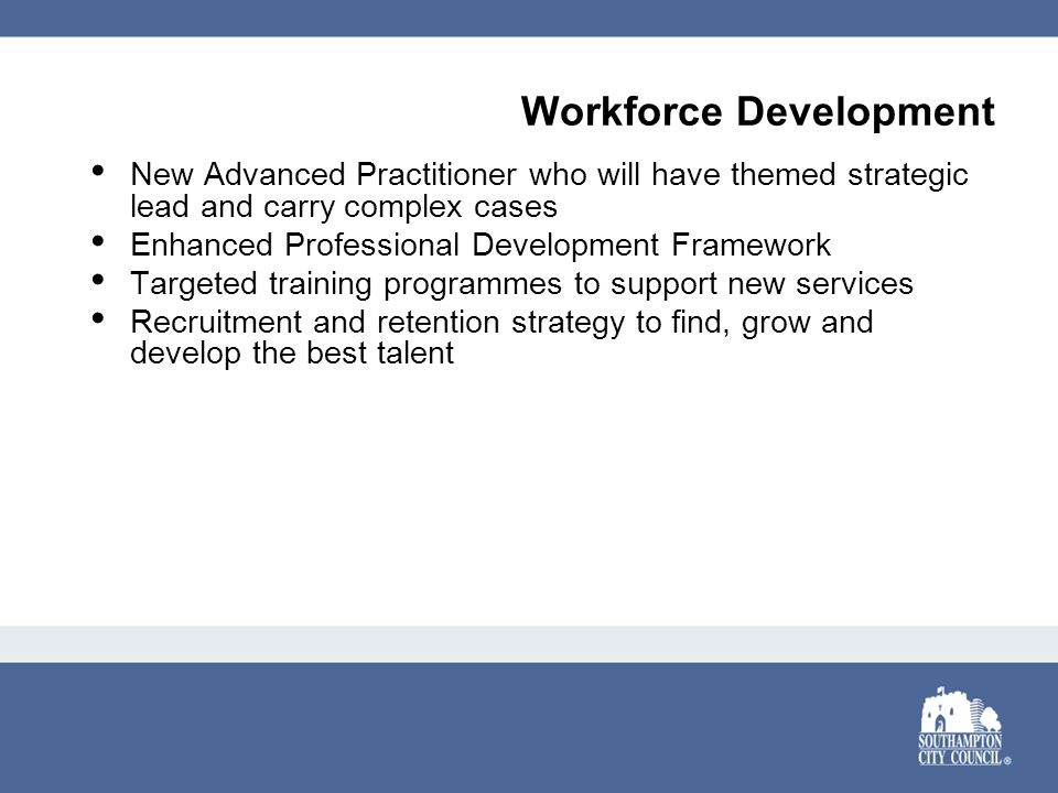 Workforce Development New Advanced Practitioner who will have themed strategic lead and carry complex cases Enhanced Professional Development Framework Targeted training programmes to support new services Recruitment and retention strategy to find, grow and develop the best talent