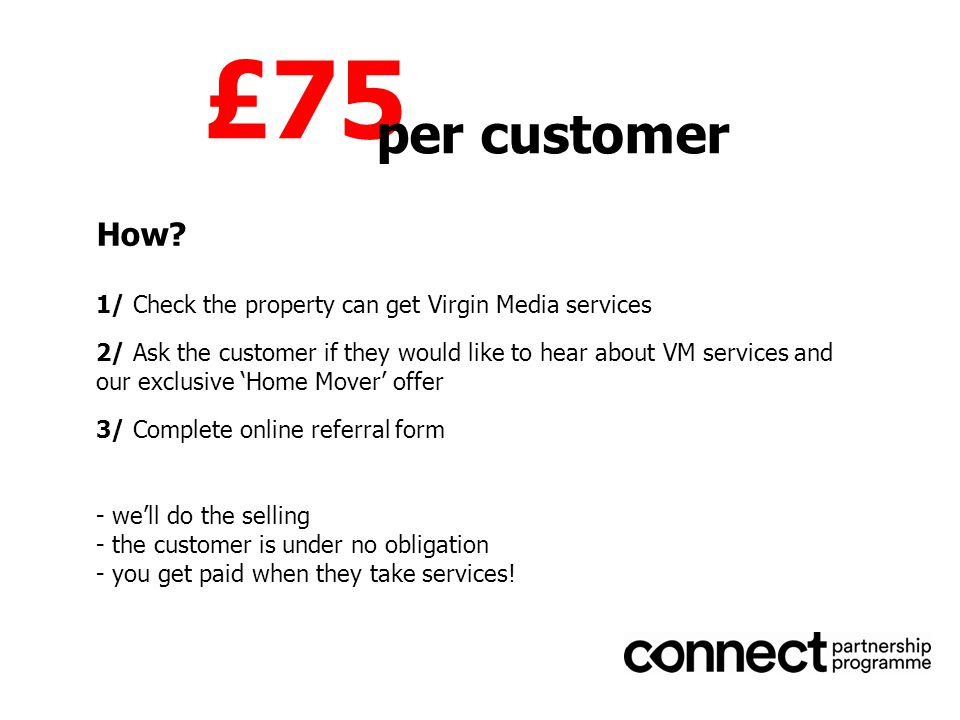 1/ Check the property can get Virgin Media services 2/ Ask the customer if they would like to hear about VM services and our exclusive 'Home Mover' offer 3/ Complete online referral form - we'll do the selling - the customer is under no obligation - you get paid when they take services.