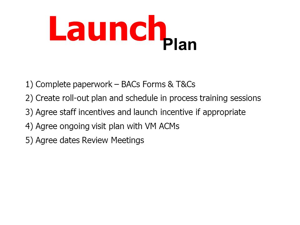 Launch 1) Complete paperwork – BACs Forms & T&Cs 2) Create roll-out plan and schedule in process training sessions 3) Agree staff incentives and launc