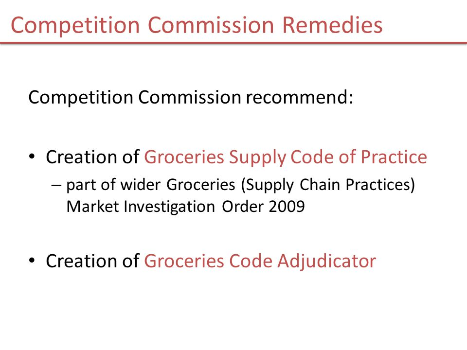 Competition Commission Remedies Competition Commission recommend: Creation of Groceries Supply Code of Practice – part of wider Groceries (Supply Chain Practices) Market Investigation Order 2009 Creation of Groceries Code Adjudicator