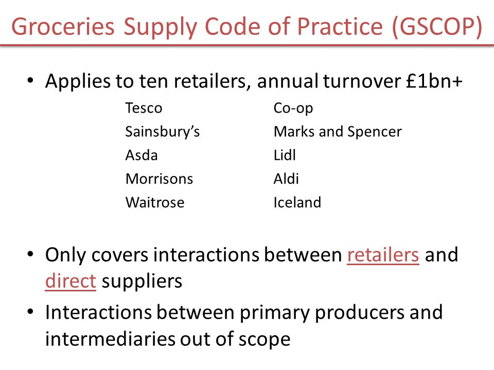 GSCOP covers: No variation of supply agreements without notice Goods must be paid for on time Limits on seeking payments for shrinkage/ wastage No listing fees, except in limited circumstances Suppliers to be compensated for forecasting errors No position payments unless in relation to a promotion IMPORTANT – THIS IS ONLY A SUMMARY THERE MAY BE EXCEPTIONS TO THE GENERAL REQUIREMENTS REFER TO THE CODE ITSELF BEFORE PURSUING A COMPLAINT