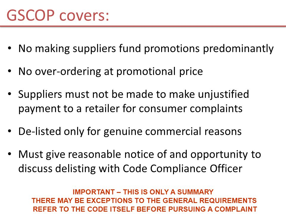 GSCOP covers: No making suppliers fund promotions predominantly No over-ordering at promotional price Suppliers must not be made to make unjustified payment to a retailer for consumer complaints De-listed only for genuine commercial reasons Must give reasonable notice of and opportunity to discuss delisting with Code Compliance Officer IMPORTANT – THIS IS ONLY A SUMMARY THERE MAY BE EXCEPTIONS TO THE GENERAL REQUIREMENTS REFER TO THE CODE ITSELF BEFORE PURSUING A COMPLAINT