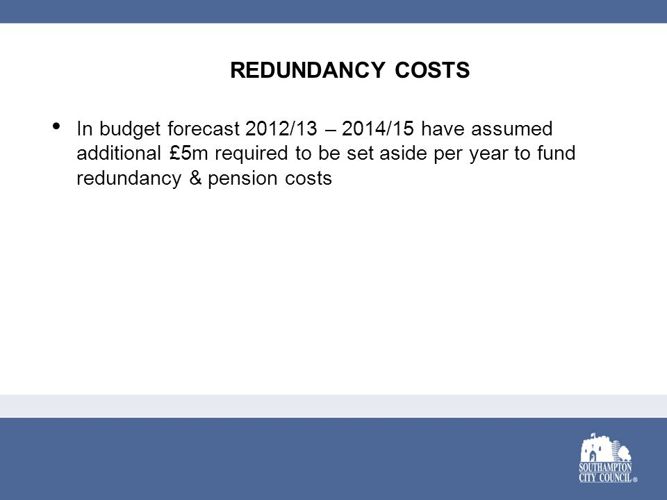 REDUNDANCY COSTS In budget forecast 2012/13 – 2014/15 have assumed additional £5m required to be set aside per year to fund redundancy & pension costs