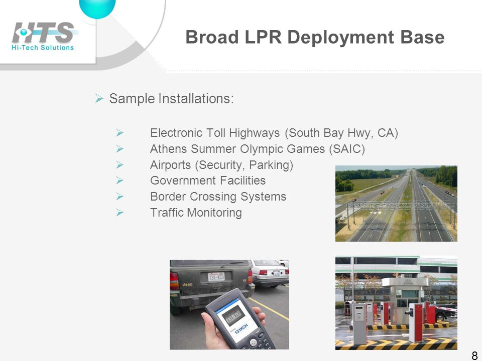 Proven State of the Art LPR Solutions  Low and High-Speed LPR  Up to 200 km/hour  Flexible & adaptable  Surveillance, access control, security, traffic management, toll roads, parking applications 7