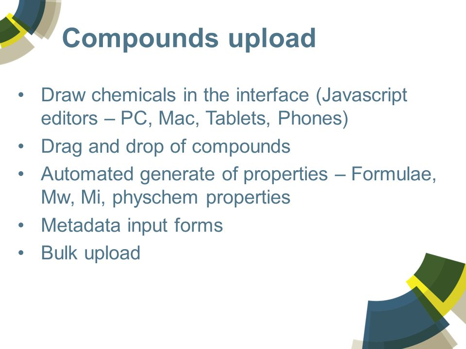 Compounds upload Draw chemicals in the interface (Javascript editors – PC, Mac, Tablets, Phones) Drag and drop of compounds Automated generate of properties – Formulae, Mw, Mi, physchem properties Metadata input forms Bulk upload