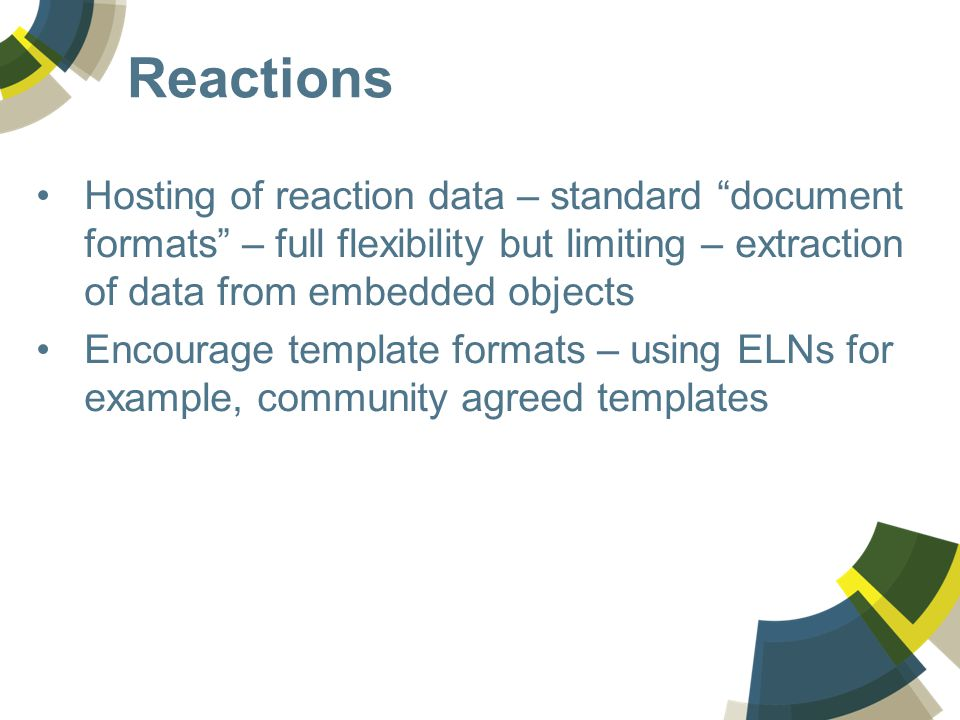 Reactions Hosting of reaction data – standard document formats – full flexibility but limiting – extraction of data from embedded objects Encourage template formats – using ELNs for example, community agreed templates