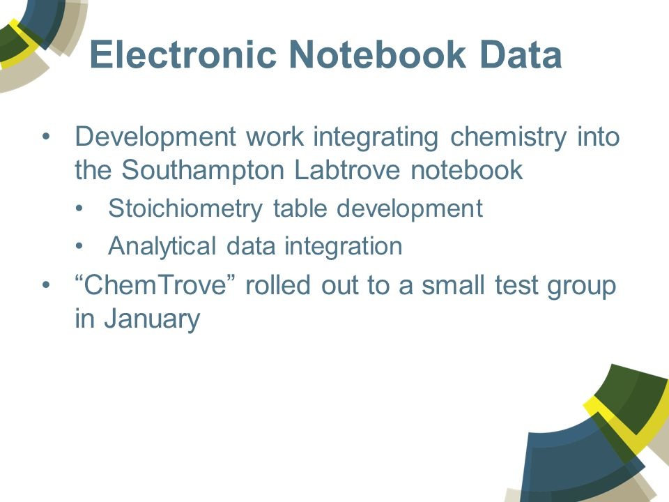 Electronic Notebook Data Development work integrating chemistry into the Southampton Labtrove notebook Stoichiometry table development Analytical data integration ChemTrove rolled out to a small test group in January