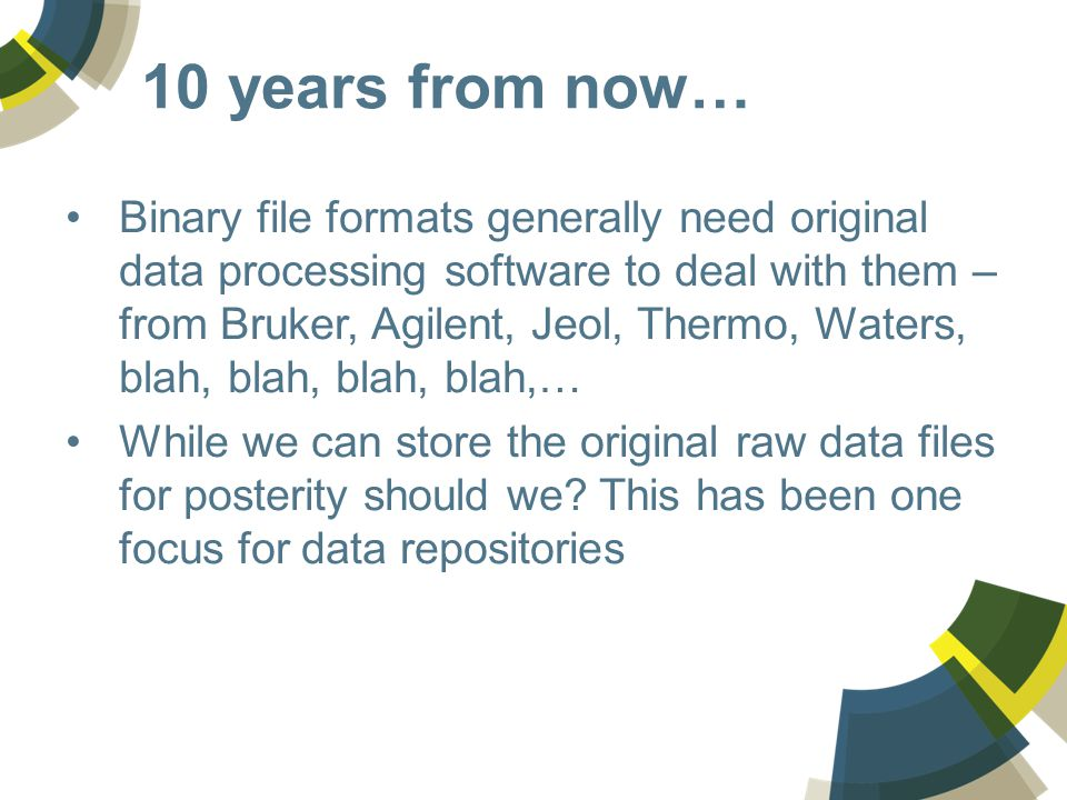 10 years from now… Binary file formats generally need original data processing software to deal with them – from Bruker, Agilent, Jeol, Thermo, Waters, blah, blah, blah, blah,… While we can store the original raw data files for posterity should we.