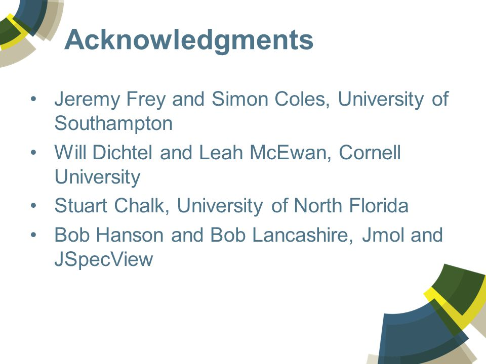 Acknowledgments Jeremy Frey and Simon Coles, University of Southampton Will Dichtel and Leah McEwan, Cornell University Stuart Chalk, University of North Florida Bob Hanson and Bob Lancashire, Jmol and JSpecView