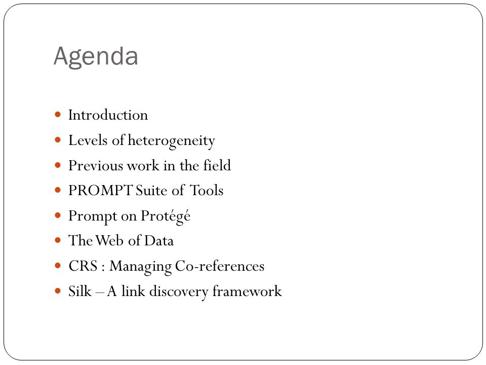 Agenda Introduction Levels of heterogeneity Previous work in the field PROMPT Suite of Tools Prompt on Protégé The Web of Data CRS : Managing Co-references Silk – A link discovery framework