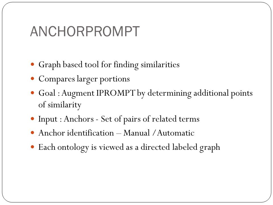 ANCHORPROMPT Graph based tool for finding similarities Compares larger portions Goal : Augment IPROMPT by determining additional points of similarity Input : Anchors - Set of pairs of related terms Anchor identification – Manual /Automatic Each ontology is viewed as a directed labeled graph