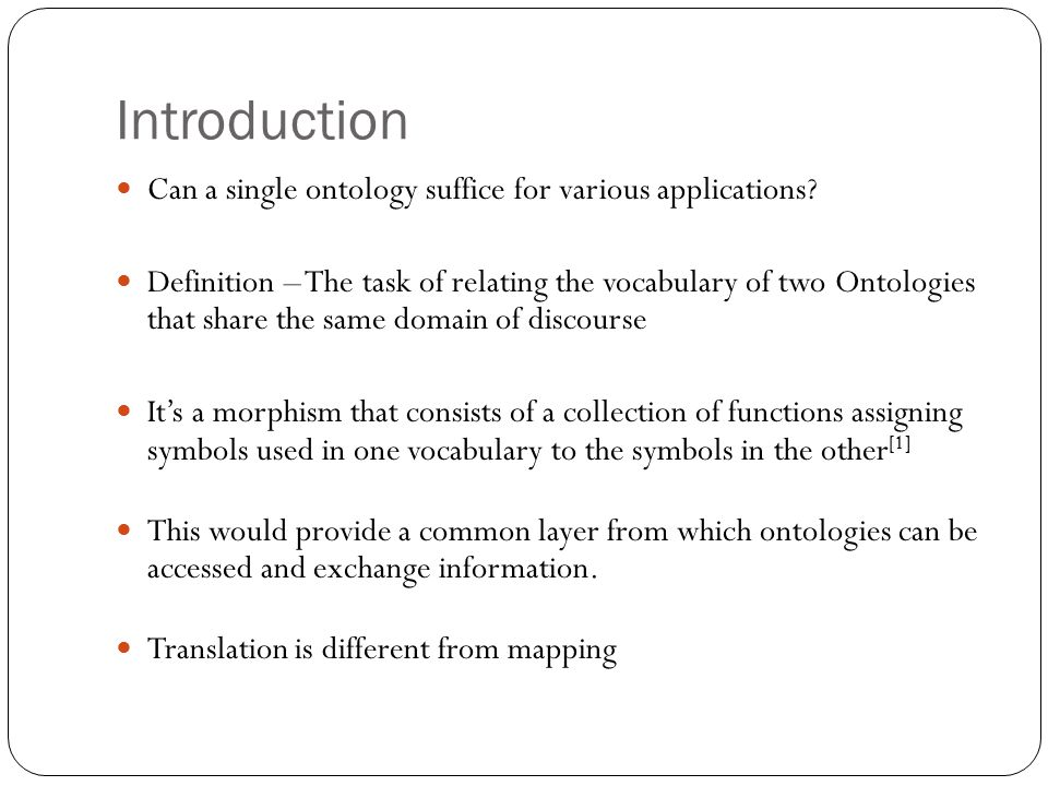Introduction Can a single ontology suffice for various applications? Definition – The task of relating the vocabulary of two Ontologies that share the