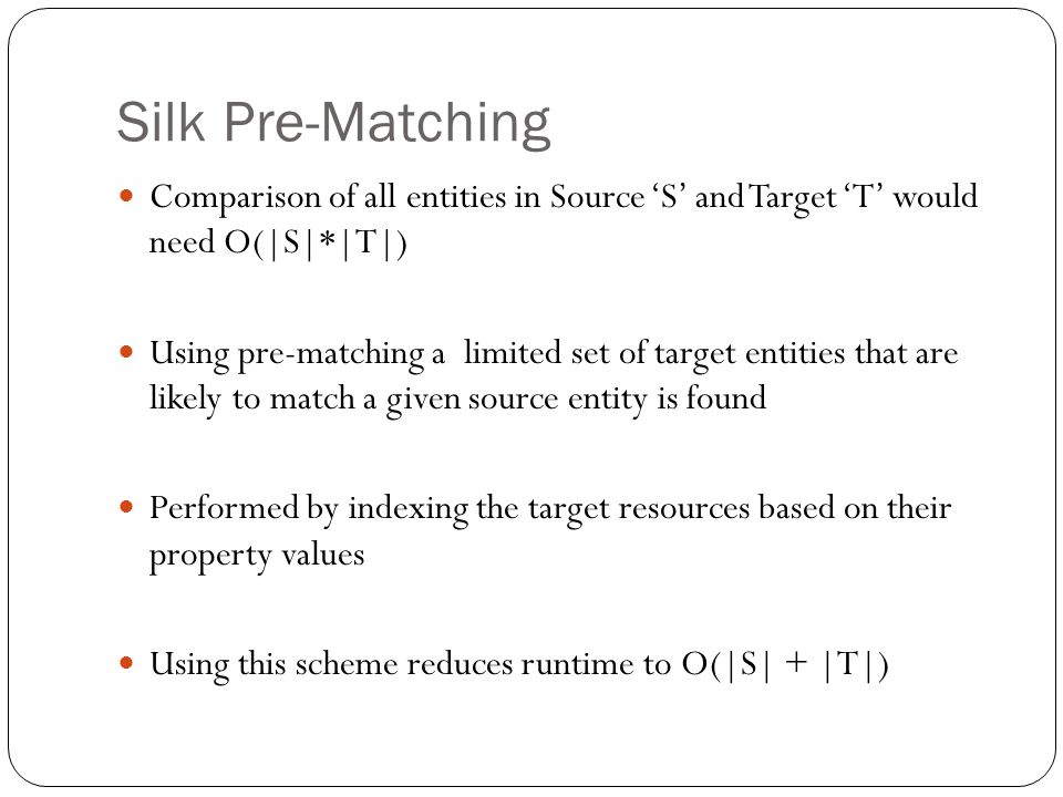 Silk Pre-Matching Comparison of all entities in Source 'S' and Target 'T' would need O(|S|*|T|) Using pre-matching a limited set of target entities that are likely to match a given source entity is found Performed by indexing the target resources based on their property values Using this scheme reduces runtime to O(|S| + |T|)