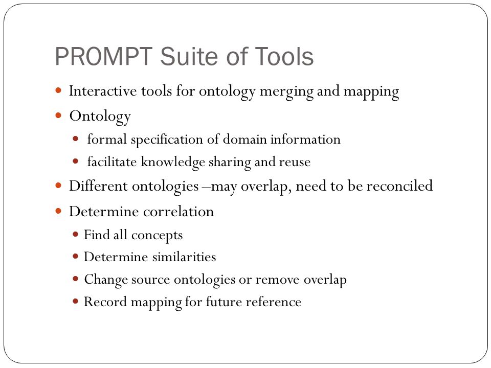 Ontology Management Tasks Finding correlations Merging ontologies Version management Factoring ontologies Tools Benefit from being tightly integrated into single framework Uniform user interface Same interaction paradigms Easy access from one tool to another