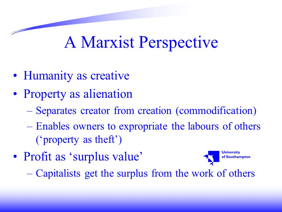 A Marxist Perspective Humanity as creative Property as alienation –Separates creator from creation (commodification) –Enables owners to expropriate the labours of others ('property as theft') Profit as 'surplus value' –Capitalists get the surplus from the work of others