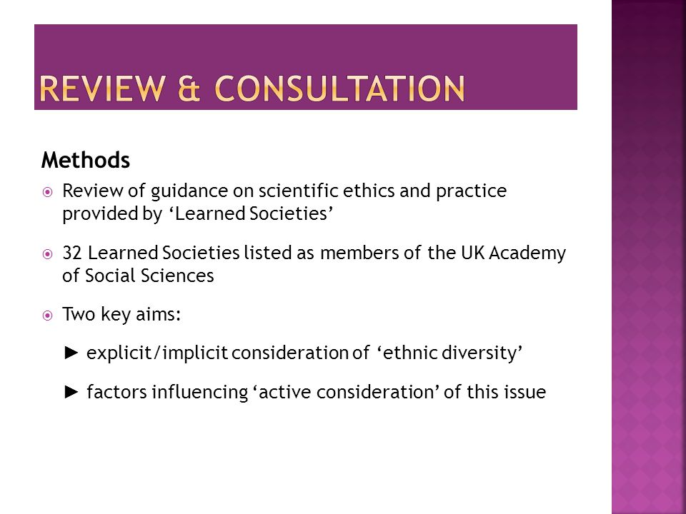 Methods  Review of guidance on scientific ethics and practice provided by 'Learned Societies'  32 Learned Societies listed as members of the UK Academy of Social Sciences  Two key aims: ► explicit/implicit consideration of 'ethnic diversity' ► factors influencing 'active consideration' of this issue