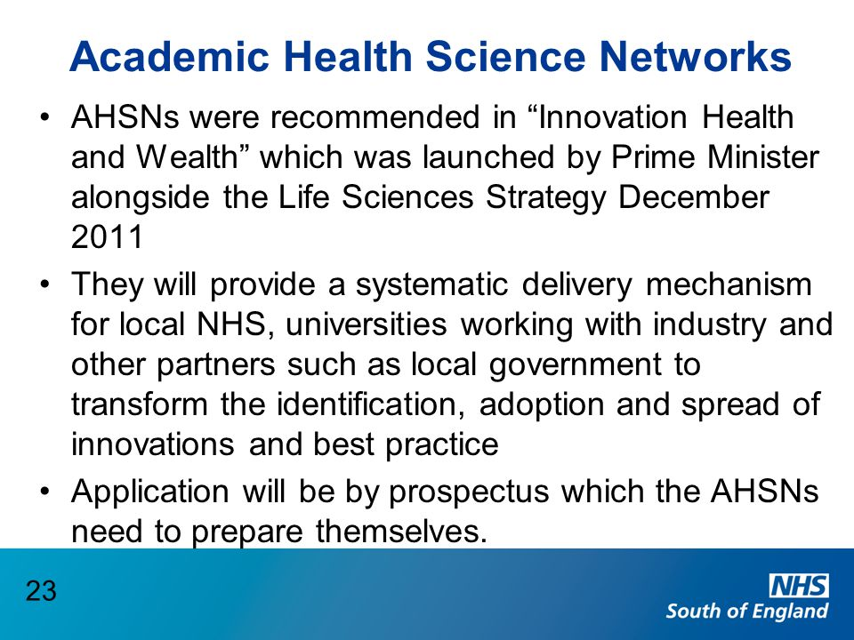 "Academic Health Science Networks AHSNs were recommended in ""Innovation Health and Wealth"" which was launched by Prime Minister alongside the Life Scie"