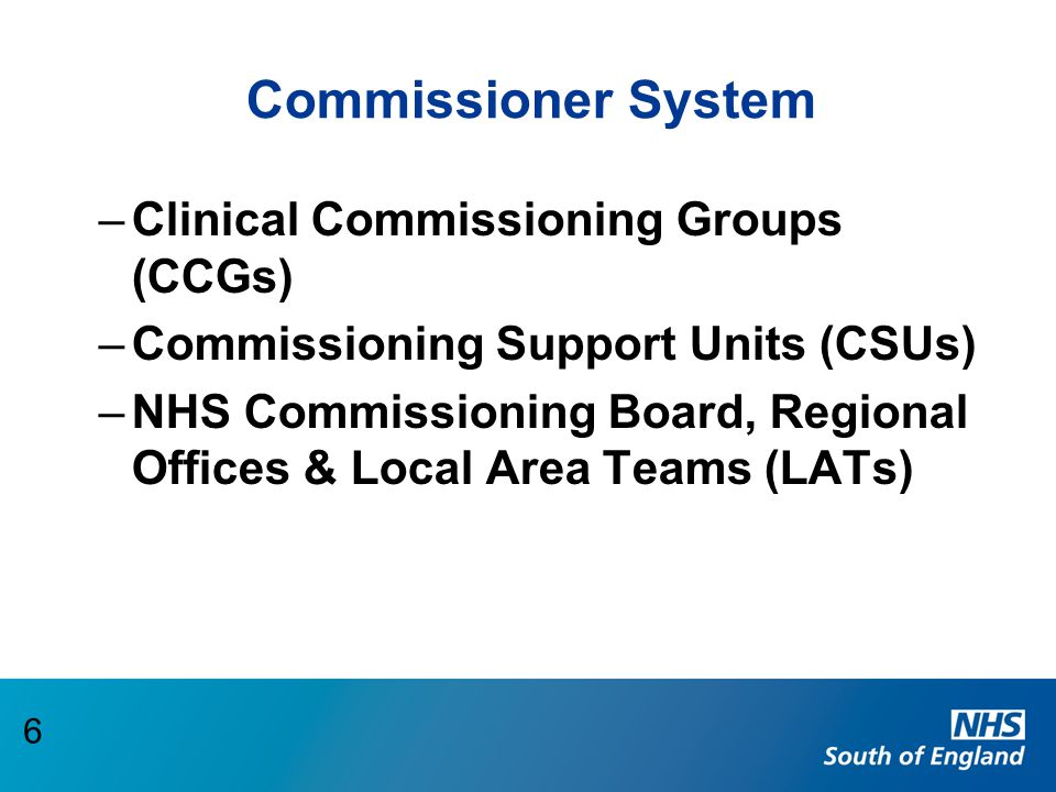 Commissioner System –Clinical Commissioning Groups (CCGs) –Commissioning Support Units (CSUs) –NHS Commissioning Board, Regional Offices & Local Area