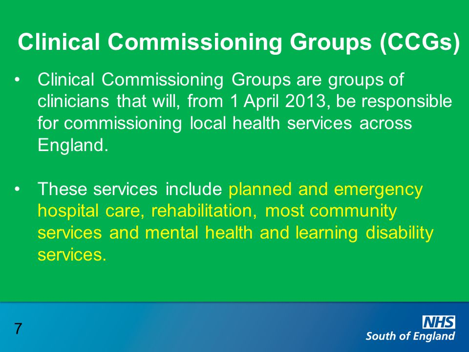 Clinical Commissioning Groups (CCGs) Clinical Commissioning Groups are groups of clinicians that will, from 1 April 2013, be responsible for commissio
