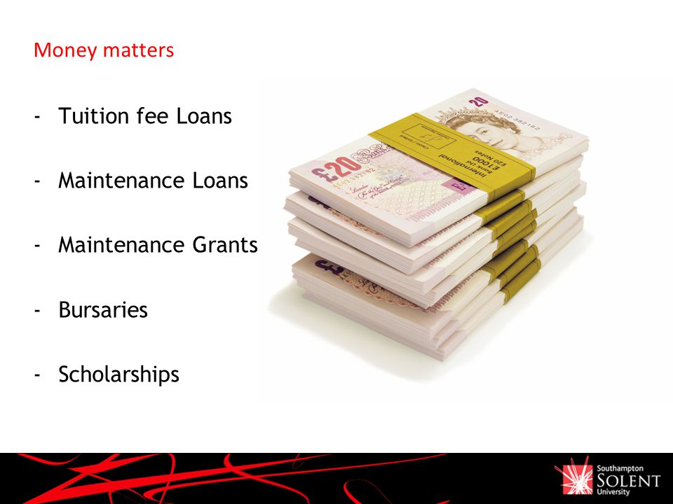 Money matters -Tuition fee Loans -Maintenance Loans -Maintenance Grants -Bursaries -Scholarships The Strategic Planning Process April 2008