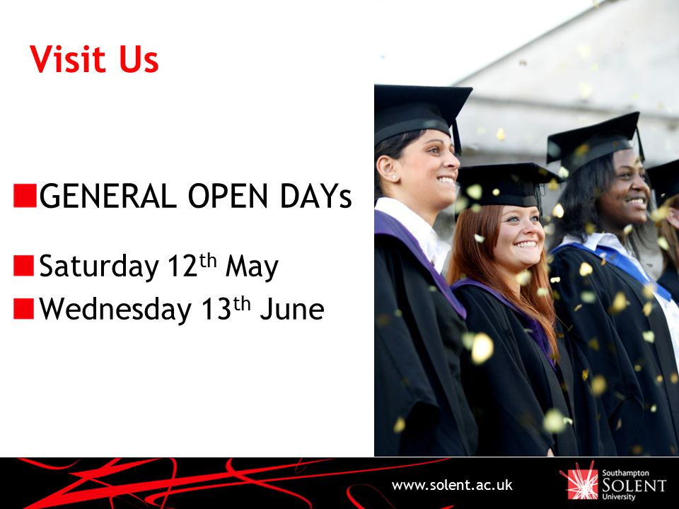 Visit Us GENERAL OPEN DAYs Saturday 12 th May Wednesday 13 th June www.solent.ac.uk