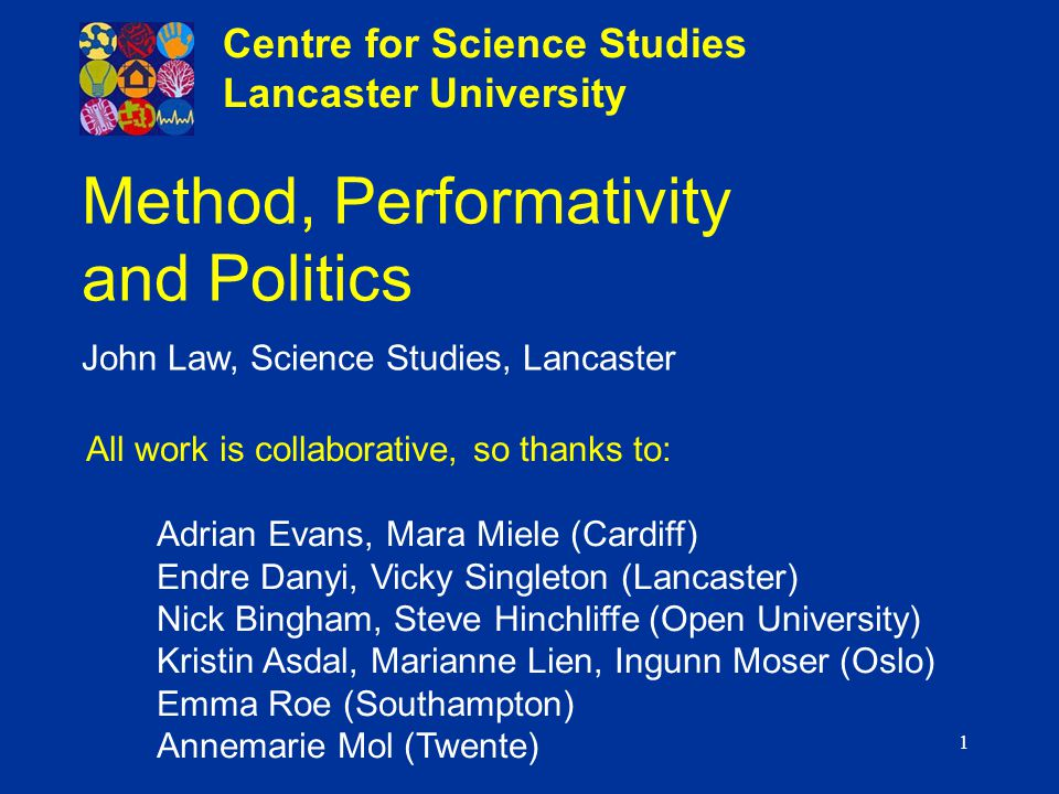 1 Method, Performativity and Politics John Law, Science Studies, Lancaster Centre for Science Studies Lancaster University All work is collaborative,
